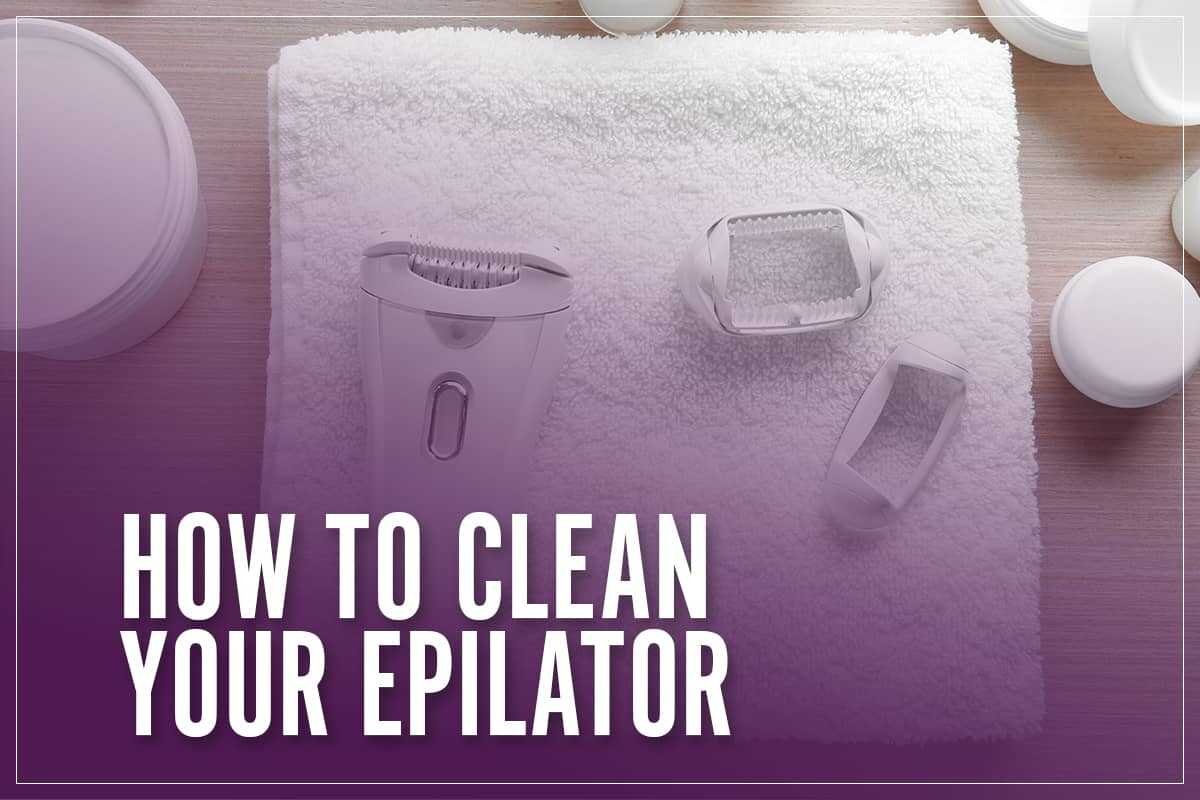 How To Clean Your Epilator